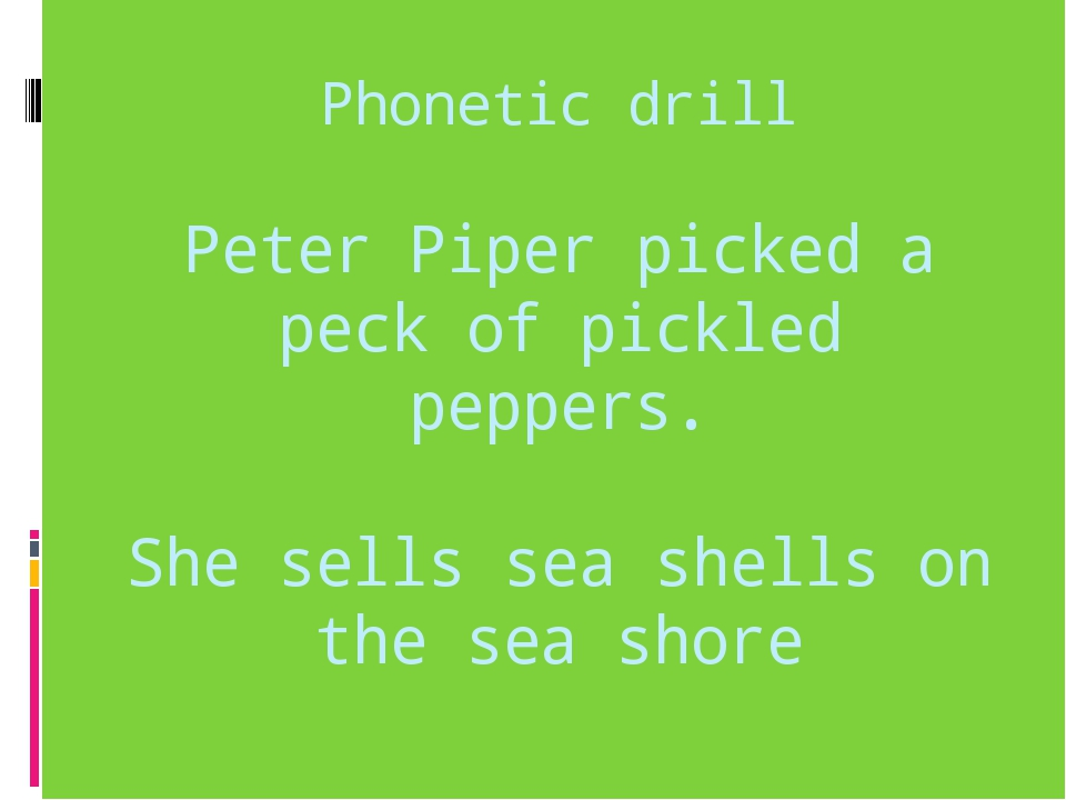 Phonetic drill Peter Piper picked a peck of pickled peppers. She sells sea sh...