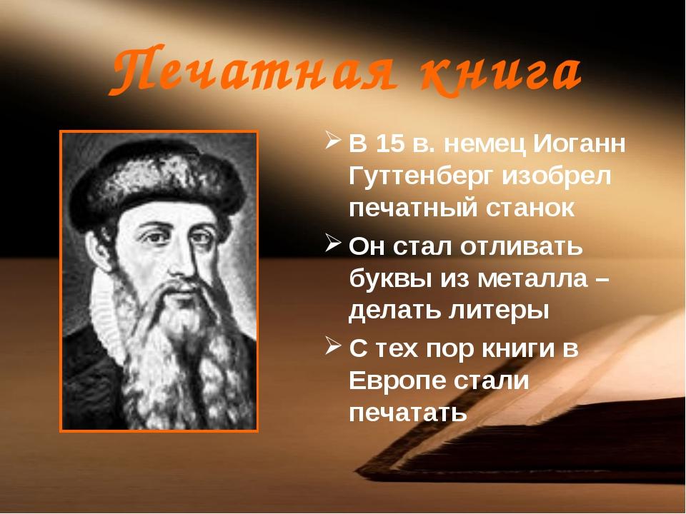 Печатная книга В 15 в. немец Иоганн Гуттенберг изобрел печатный станок Он ста...