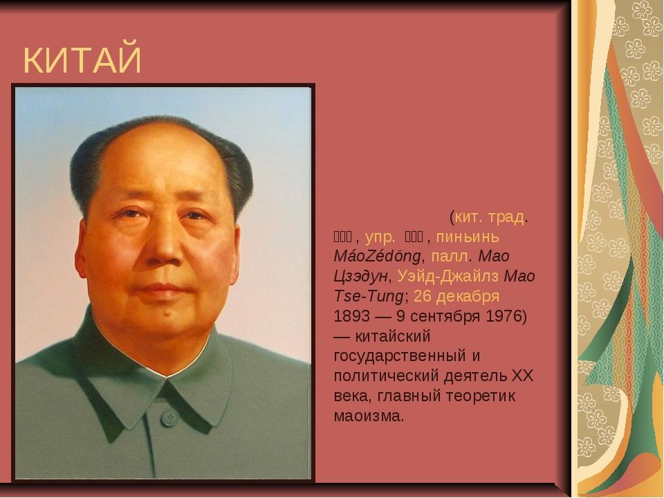 КИТАЙ Ма́о Цзэду́н (кит. трад. 毛澤東, упр. 毛泽东, пиньинь MáoZédōng, палл....