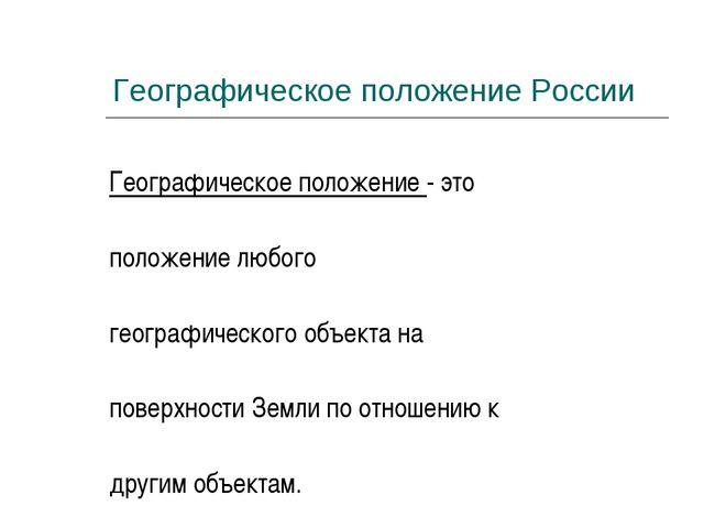 Географическое положение России Географическое положение - это положение любо...