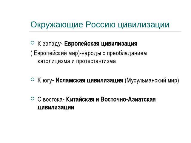 Окружающие Россию цивилизации К западу- Европейская цивилизация ( Европейский...