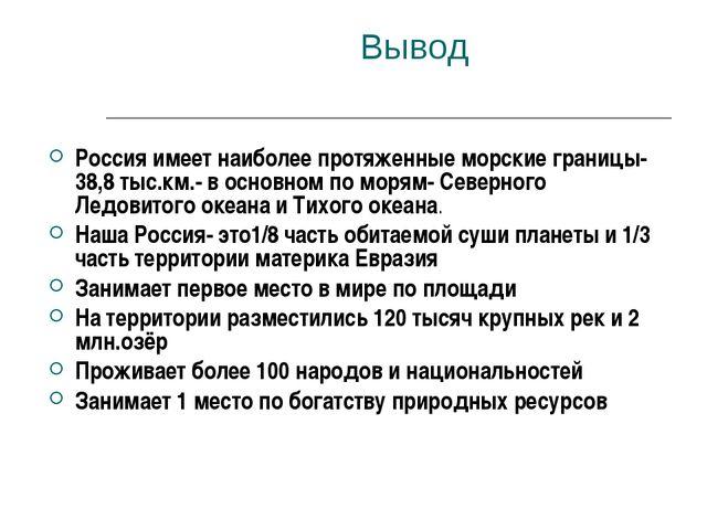 Вывод Россия имеет наиболее протяженные морские границы-38,8 тыс.км.- в осно...
