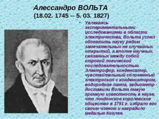 Алессандро ВОЛЬТА (18.02. 1745 -- 5. 03. 1827) Увлекаясь экспериментальными и