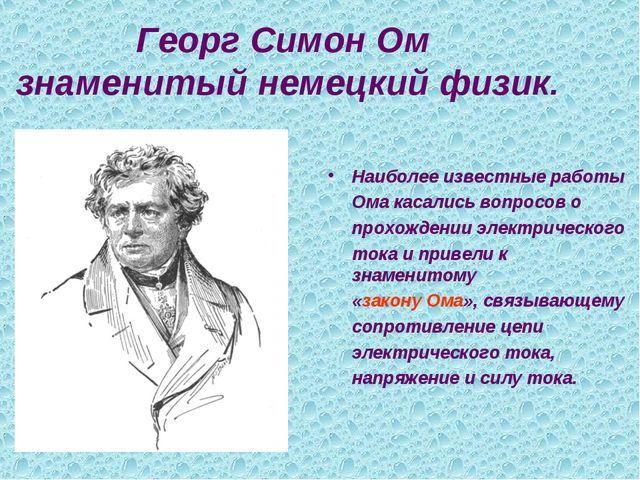 Георг Симон Ом знаменитый немецкий физик. Наиболее известные работы Ома каса...