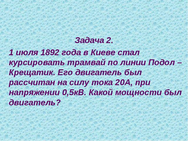 Задача 2. 1 июля 1892 года в Киеве стал курсировать трамвай по линии Подол...