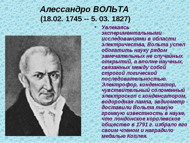 Алессандро ВОЛЬТА (18.02. 1745 -- 5. 03. 1827) Увлекаясь экспериментальными и...