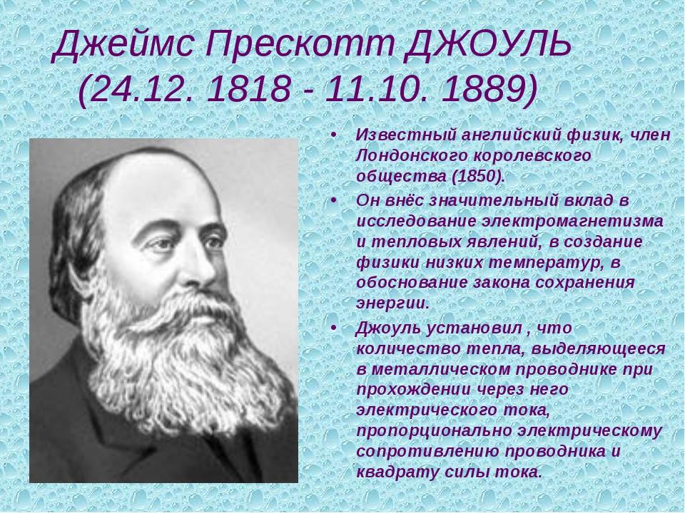 Джеймс Прескотт ДЖОУЛЬ (24.12. 1818 - 11.10. 1889) Известный английский физи...