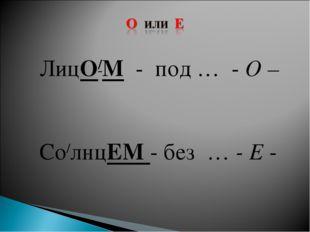 ЛицО/М - под … - О – Со/лнцЕМ - без … - Е -