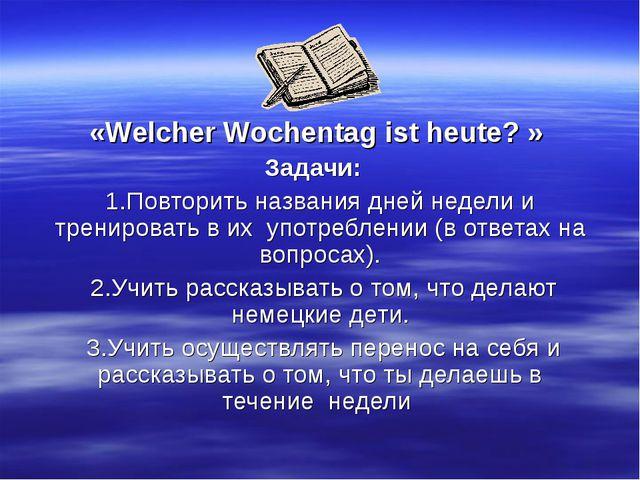 «Welcher Wochentag ist heute? » Задачи: 1.Повторить названия дней недели и тр...