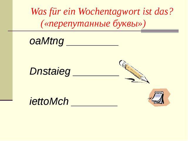 Was für ein Wochentagwort ist das? («перепутанные буквы») oaMtng _________ D...