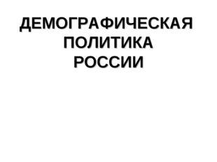 ДЕМОГРАФИЧЕСКАЯ ПОЛИТИКА РОССИИ