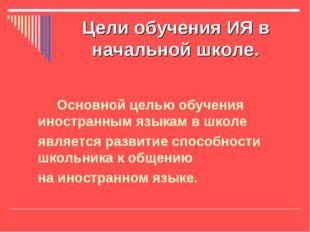 Цели обучения ИЯ в начальной школе. Основной целью обучения иностранным языка