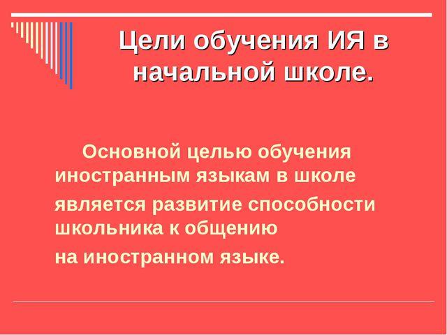 Цели обучения ИЯ в начальной школе. Основной целью обучения иностранным языка...