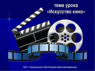 тема урока «Искусство кино» . МОУ «Лазурненская СОШ Резанова Ирина Вениамино