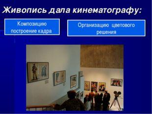 Живопись дала кинематографу: Композицию построение кадра Организацию цветовог