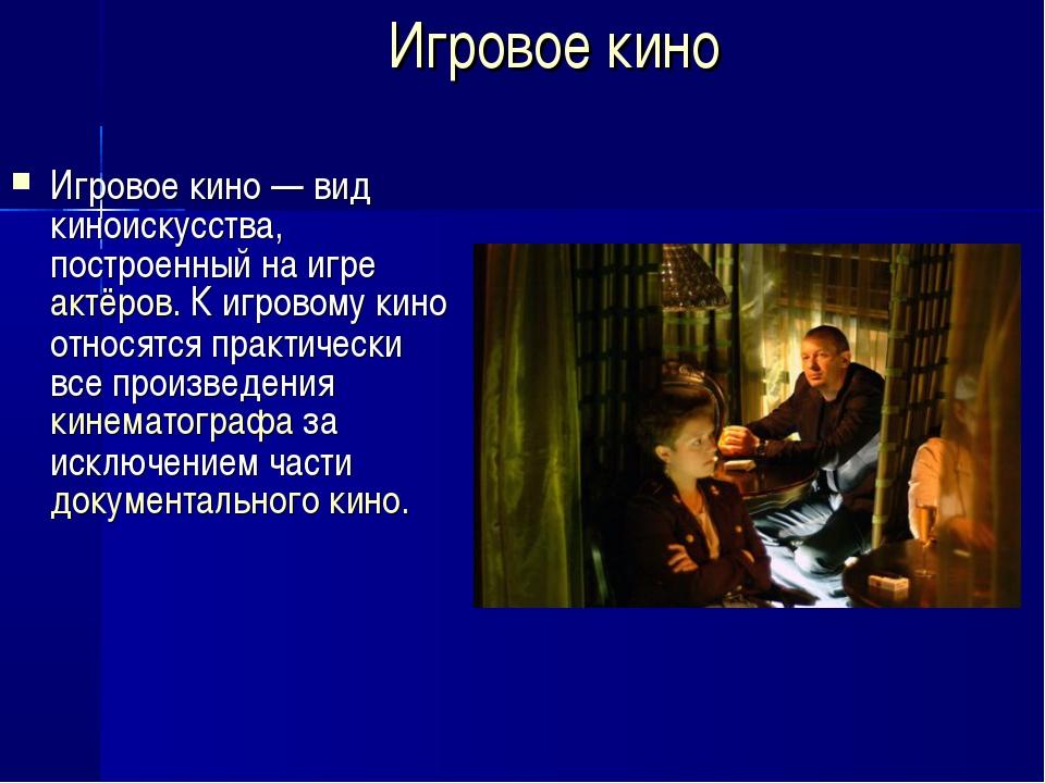 Игровое кино Игровое кино — вид киноискусства, построенный на игре актёров. К...