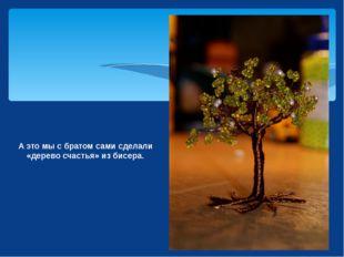 А это мы с братом сами сделали «дерево счастья» из бисера.