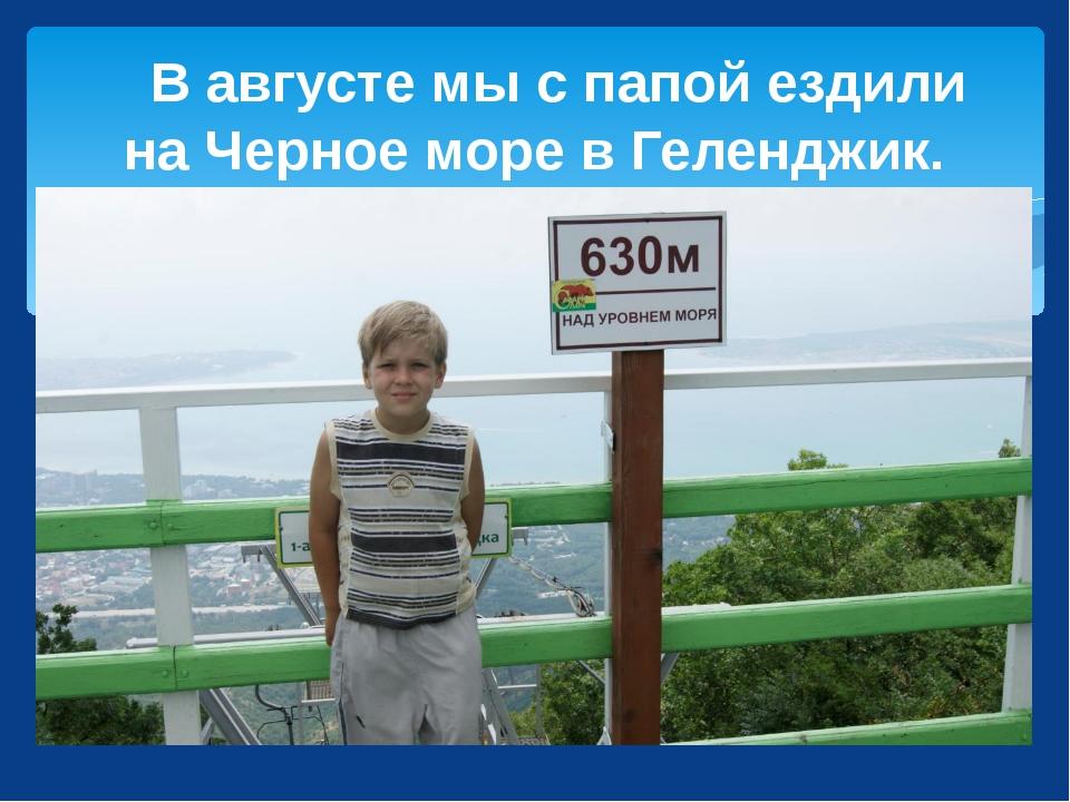 В августе мы с папой ездили на Черное море в Геленджик.