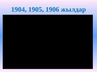 1904, 1905, 1906 жылдар