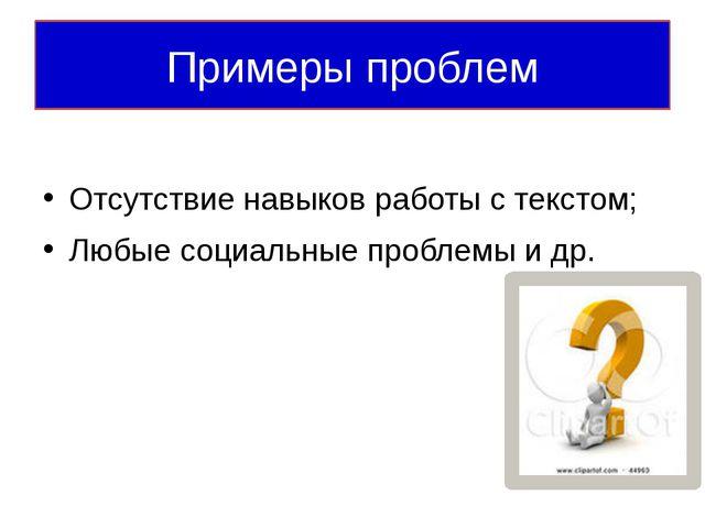 Примеры проблем Отсутствие навыков работы с текстом; Любые социальные проблем...