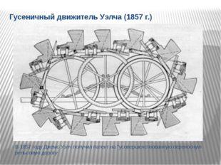 Гусеничный движитель Уэлча (1857 г.) В 1857 году Джемс Уэлч получил патент на