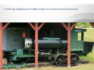 В 1858 году американец W.P.Miller изобрел и построил гусеничный трактор