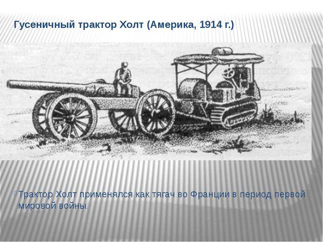 Гусеничный трактор Холт (Америка, 1914 г.) Трактор Холт применялся как тягач...