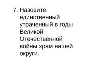 7. Назовите единственный утраченный в годы Великой Отечественной войны храм н