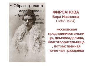 ФИРСАНОВА Вера Ивановна (1862-1934) московская предпринимательница, домовладе