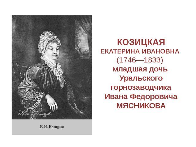 КОЗИЦКАЯ ЕКАТЕРИНА ИВАНОВНА (1746—1833) младшая дочь Уральского горнозаводчик...