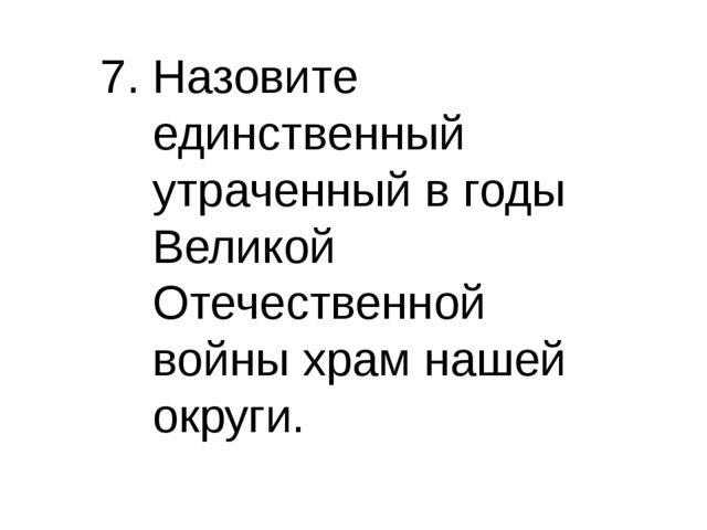 7. Назовите единственный утраченный в годы Великой Отечественной войны храм н...