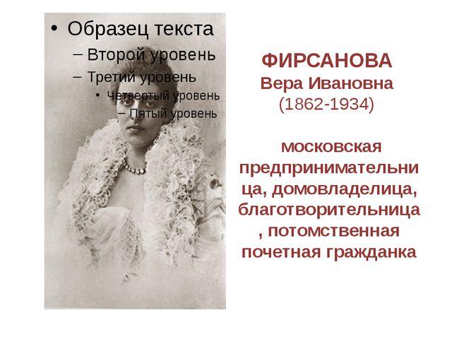 ФИРСАНОВА Вера Ивановна (1862-1934) московская предпринимательница, домовладе...