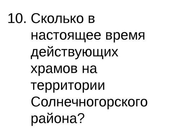 10. Сколько в настоящее время действующих храмов на территории Солнечногорско...