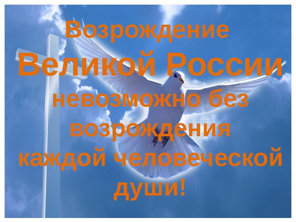 Возрождение Великой России невозможно без возрождения каждой человеческой души!