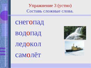 снегопад водопад ледокол самолёт Упражнение 3 (устно) Составь сложные слова.