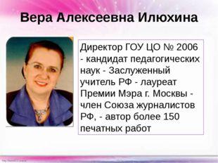 Вера Алексеевна Илюхина Директор ГОУ ЦО № 2006 - кандидат педагогических наук