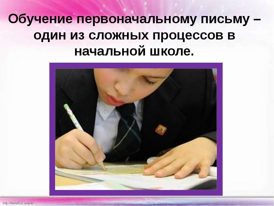 Обучение первоначальному письму – один из сложных процессов в начальной школе.
