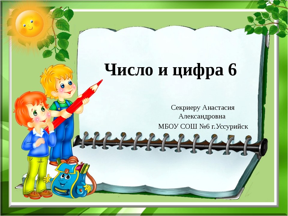 Число и цифра 6 Секриеру Анастасия Александровна МБОУ СОШ №6 г.Уссурийск