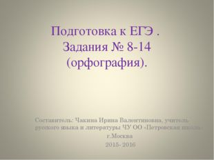 Подготовка к ЕГЭ . Задания № 8-14 (орфография). Составитель: Чакина Ирина Вал