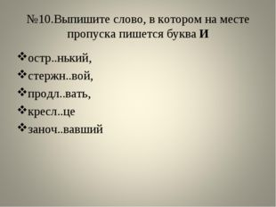 №10.Выпишите слово, в котором на месте пропуска пишется буква И остр..нький,