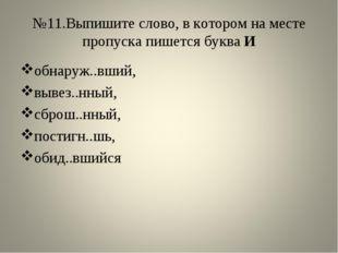 №11.Выпишите слово, в котором на месте пропуска пишется буква И обнаруж..вший