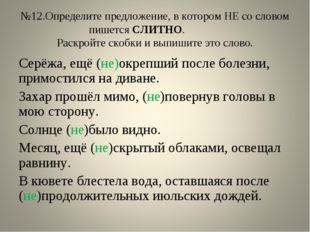 №12.Определите предложение, в котором НЕ со словом пишется СЛИТНО. Раскройте