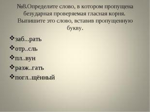 №8.Определите слово, в котором пропущена безударная проверяемая гласная корня