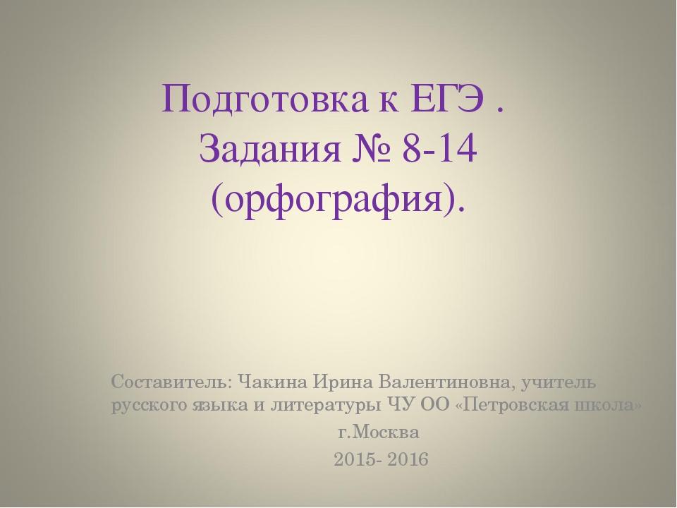 Подготовка к ЕГЭ . Задания № 8-14 (орфография). Составитель: Чакина Ирина Вал...