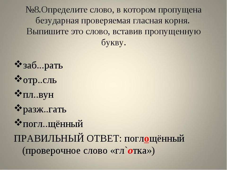 №8.Определите слово, в котором пропущена безударная проверяемая гласная корня...
