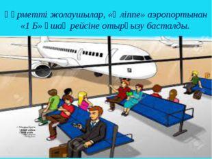 Құрметті жолаушылар, «Әліппе» аэропортынан «1 Б» ұшақ рейсіне отырғызу бастал