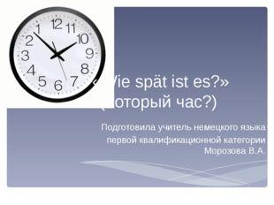 «Wie spät ist es?» (Который час?) Подготовила учитель немецкого языка первой