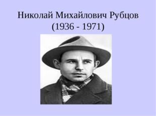 Николай Михайлович Рубцов (1936 - 1971)