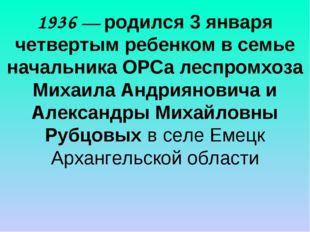 1936 — родился 3 января четвертым ребенком в семье начальника ОРСа леспромхоз
