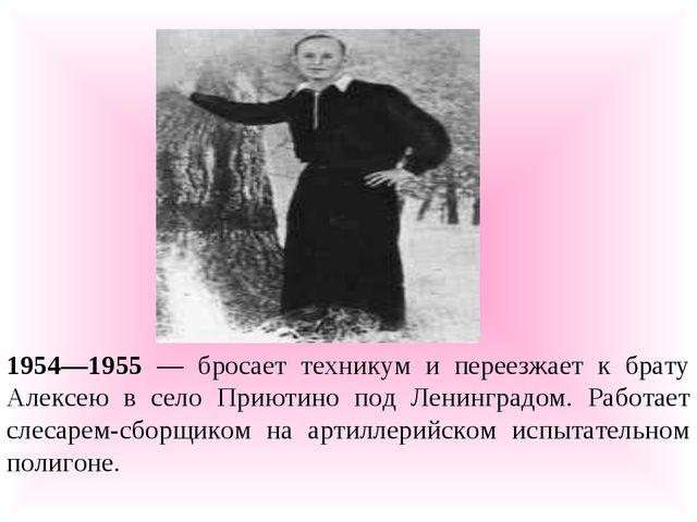 1954—1955 — бросает техникум и переезжает к брату Алексею в село Приютино под...